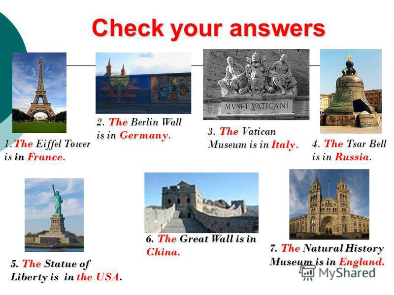Check your answers 1.The Eiffel Tower is in France. 2. The Berlin Wall is in Germany. 3. The Vatican Museum is in Italy. 4. The Tsar Bell is in Russia. 5. The Statue of Liberty is in the USA. 6. The Great Wall is in China. 7. The Natural History Muse