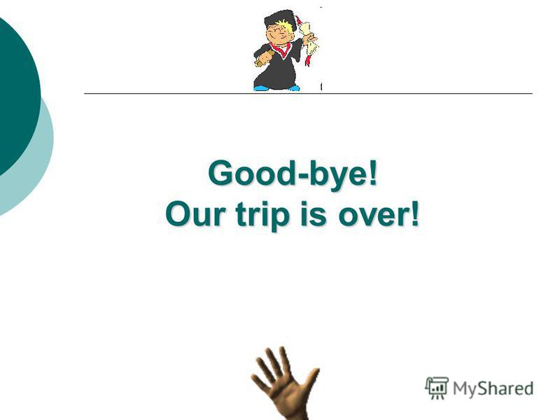 Good-bye! Our trip is over!