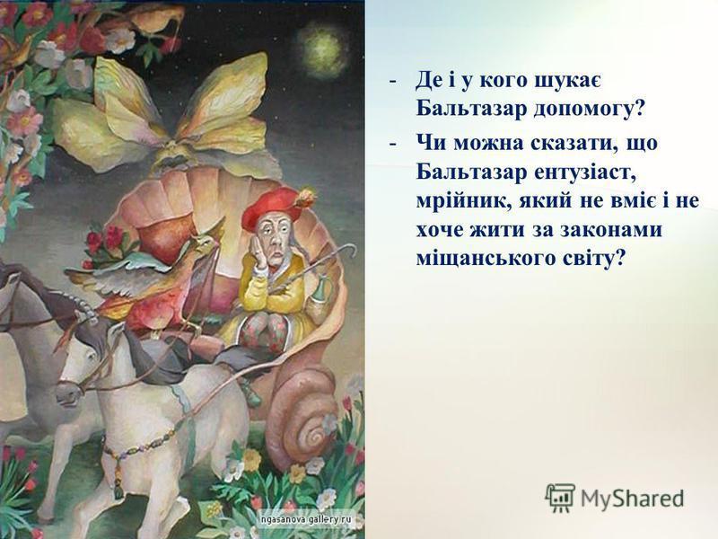 -Де і у кого шукає Бальтазар допомогу? -Чи можна сказати, що Бальтазар ентузіаст, мрійник, який не вміє і не хоче жити за законами міщанського світу?