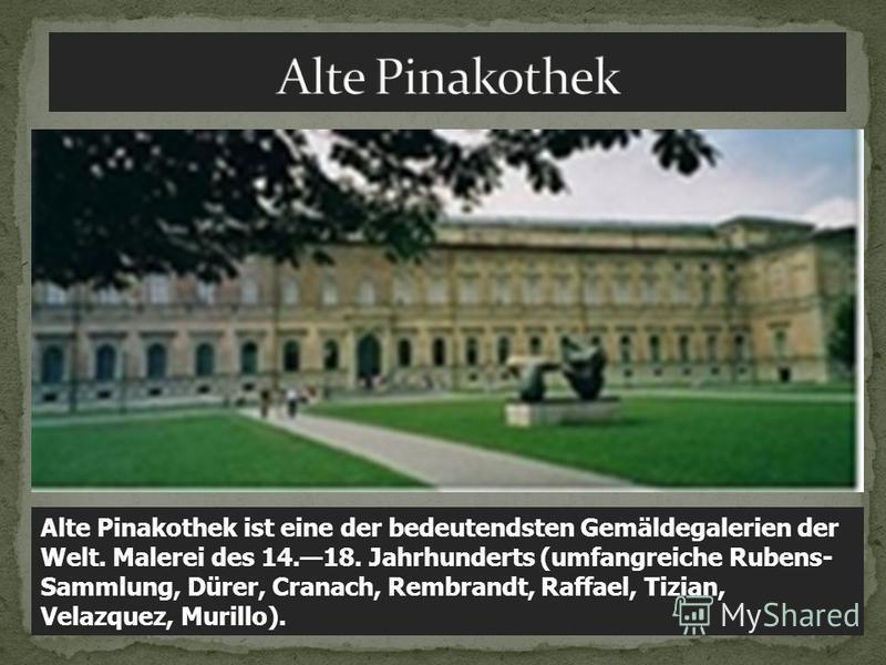 Alte Pinakothek ist eine der bedeutendsten Gemäldegalerien der Welt. Malerei des 14.18. Jahrhunderts (umfangreiche Rubens- Sammlung, Dürer, Cranach, Rembrandt, Raffael, Tizian, Velazquez, Murillo).