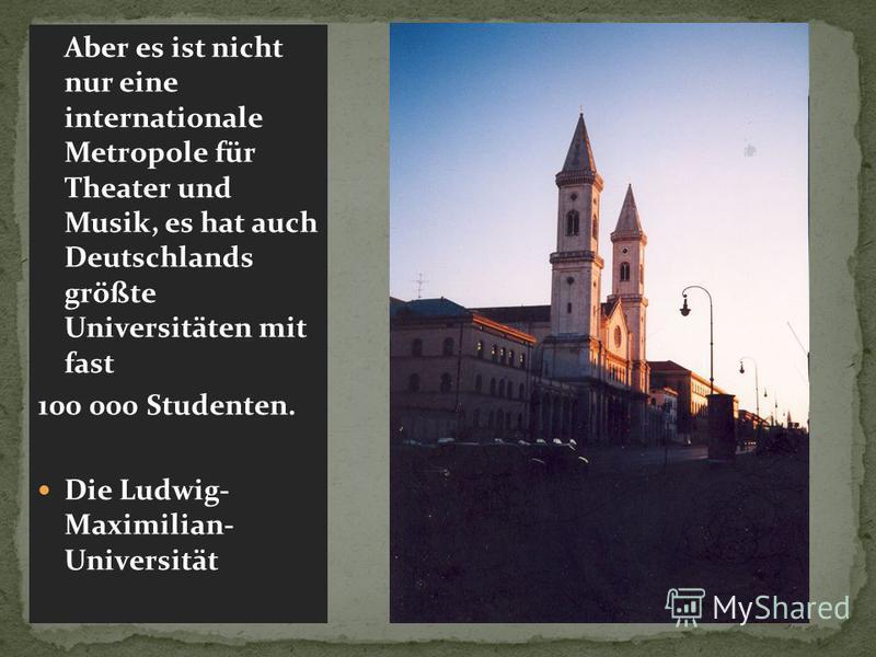 Aber es ist nicht nur eine internationale Metropole für Theater und Musik, es hat auch Deutschlands größte Universitäten mit fast 100 000 Studenten. Die Ludwig- Maximilian- Universität