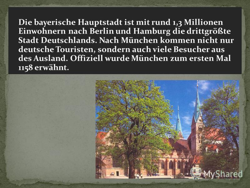 Die bayerische Hauptstadt ist mit rund 1,3 Millionen Einwohnern nach Berlin und Hamburg die drittgrößte Stadt Deutschlands. Nach München kommen nicht nur deutsche Touristen, sondern auch viele Besucher aus des Ausland. Offiziell wurde München zum ers