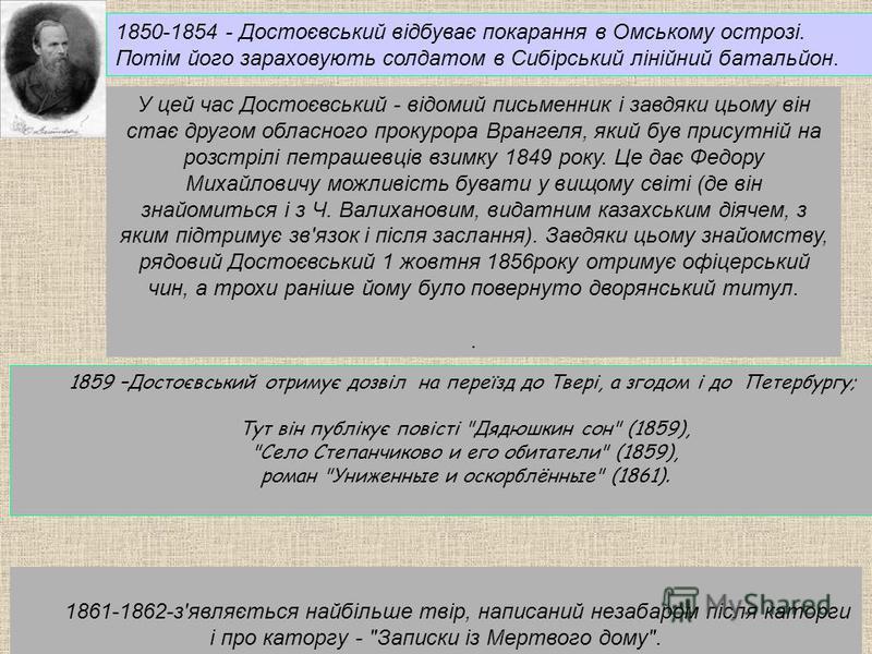 1850-1854 - Достоєвський відбуває покарання в Омському острозі. Потім його зараховують солдатом в Сибірський лінійний батальйон. У цей час Достоєвський - відомий письменник і завдяки цьому він стає другом обласного прокурора Врангеля, який був присут