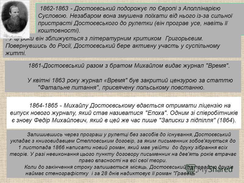 1862-1863 - Достоєвський подорожує по Європі з Аполлінарією Сусловою. Незабаром вона змушена поїхати від нього із-за сильної пристрасті Достоєвського до рулетки (він програв усе, навіть її коштовності).. У ці роки він зближується з літературним крити