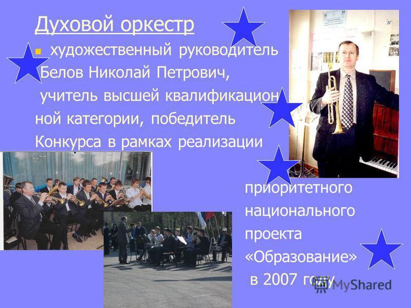 Духовой оркестр художественный руководитель Белов Николай Петрович, учитель высшей квалификационной категории, победитель Конкурса в рамках реализации приоритетного национального проекта «Образование» в 2007 году