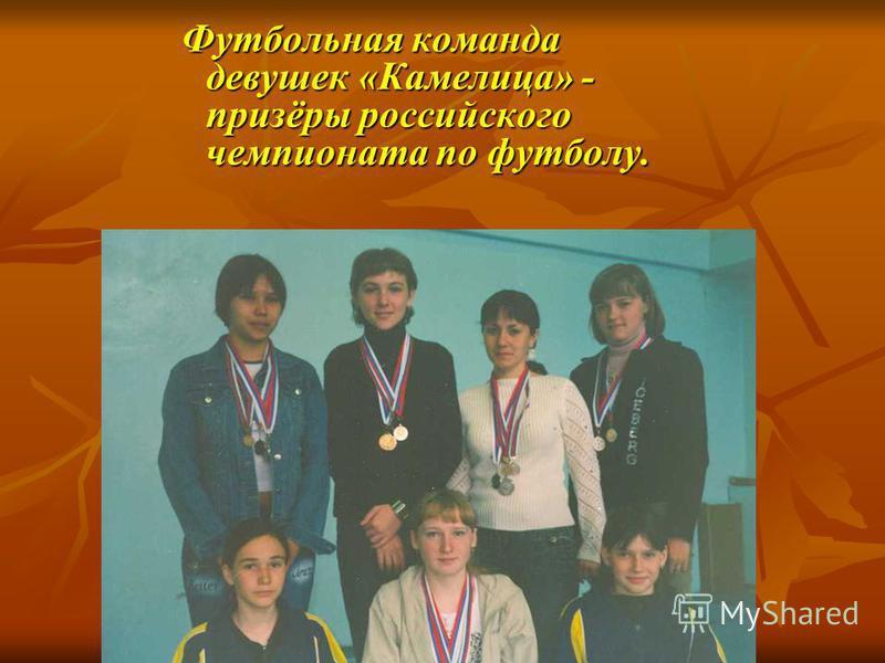 Футбольная команда девушек «Камелица» - призёры российского чемпионата по футболу. Футбольная команда девушек «Камелица» - призёры российского чемпионата по футболу.