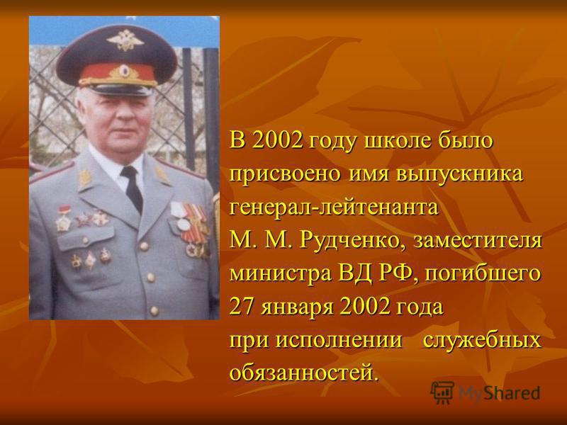 В 2002 году школе было В 2002 году школе было присвоено имя выпускника присвоено имя выпускника генерал-лейтенанта генерал-лейтенанта М. М. Рудченко, заместителя М. М. Рудченко, заместителя министра ВД РФ, погибшего министра ВД РФ, погибшего 27 январ