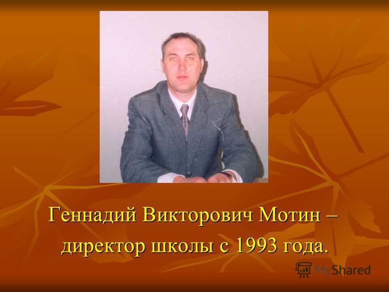 Геннадий Викторович Мотин – Геннадий Викторович Мотин – директор школы с 1993 года. директор школы с 1993 года.