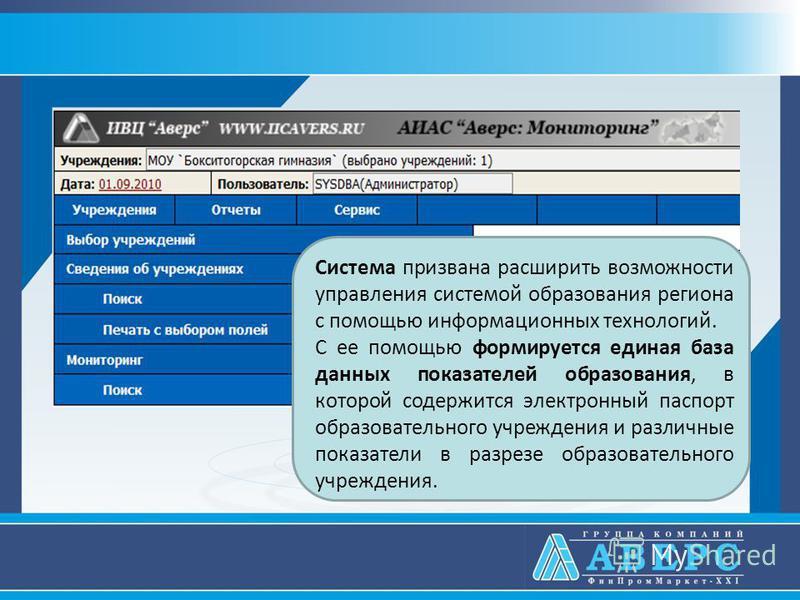 Система призвана расширить возможности управления системой образования региона с помощью информационных технологий. С ее помощью формируется единая база данных показателей образования, в которой содержится электронный паспорт образовательного учрежде
