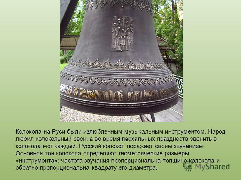 Колокола на Руси были излюбленным музыкальным инструментом. Народ любил колокольный звон, а во время пасхальных празднеств звонить в колокола мог каждый. Русский колокол поражает своим звучанием. Основной тон колокола определяют геометрические размер