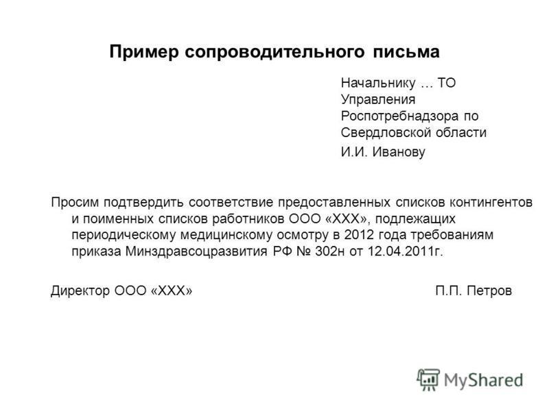 Пример сопроводительного письма Просим подтвердить соответствие предоставленных списков контингентов и поименных списков работников ООО «ХХХ», подлежащих периодическому медицинскому осмотру в 2012 года требованиям приказа Минздравсоцразвития РФ 302 н