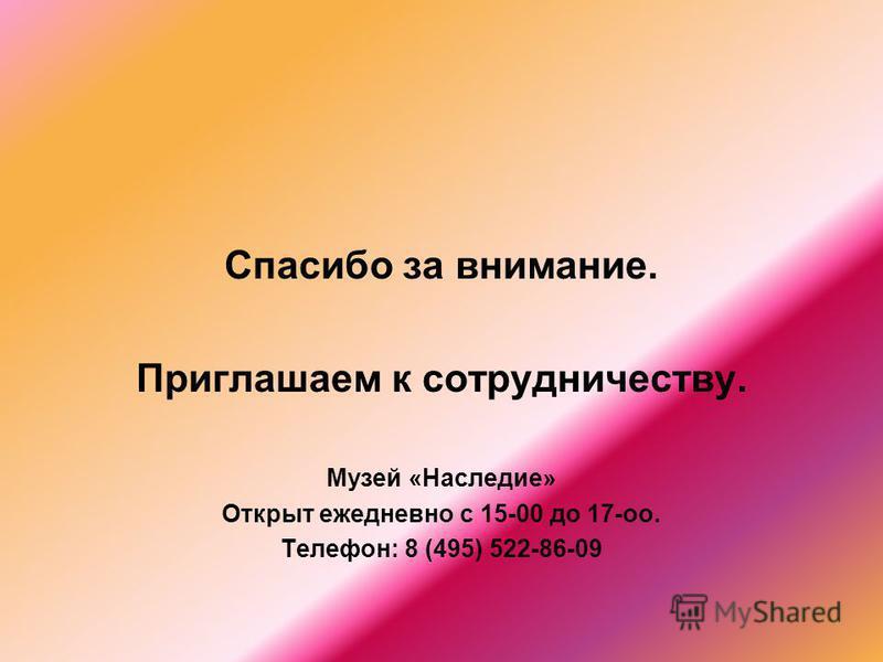 Спасибо за внимание. Приглашаем к сотрудничеству. Музей «Наследие» Открыт ежедневно с 15-00 до 17-оо. Телефон: 8 (495) 522-86-09