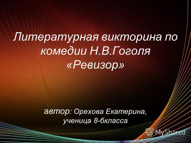 Литературная викторина по комедии Н.В.Гоголя «Ревизор» автор : Орехова Екатерина, ученица 8-бкласса