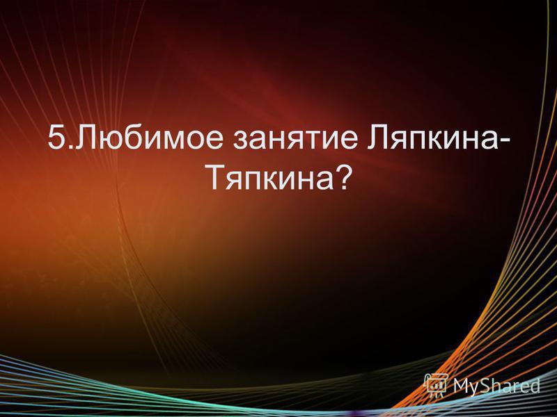 5. Любимое занятие Ляпкина- Тяпкина?