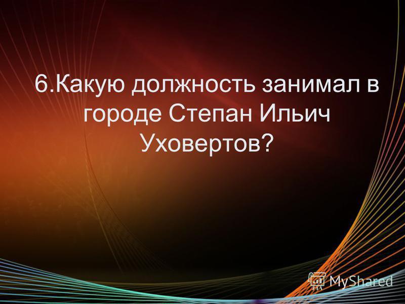 6. Какую должность занимал в городе Степан Ильич Уховертов?