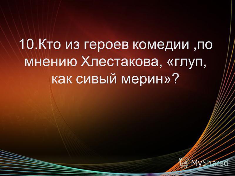 10. Кто из героев комедии,по мнению Хлестакова, «глуп, как сивый мерин»?