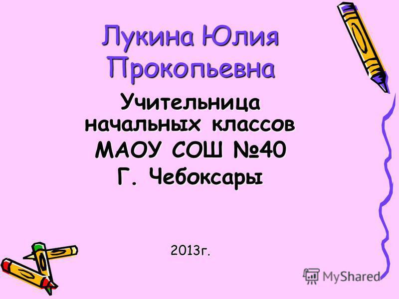 Лукина Юлия Прокопьевна Учительница начальных классов МАОУ СОШ 40 Г. Чебоксары 2013 г.