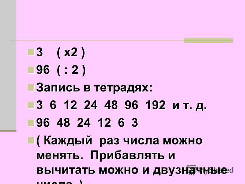3 ( х 2 ) 3 ( х 2 ) 96 ( : 2 ) 96 ( : 2 ) Запись в тетрадях: Запись в тетрадях: 3 6 12 24 48 96 192 и т. д. 3 6 12 24 48 96 192 и т. д. 96 48 24 12 6 3 96 48 24 12 6 3 ( Каждый раз числа можно менять. Прибавлять и вычитать можно и двузначные числа. )