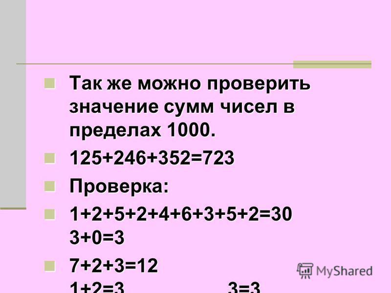Так же можно проверить значение сумм чисел в пределах 1000. Так же можно проверить значение сумм чисел в пределах 1000. 125+246+352=723 125+246+352=723 Проверка: Проверка: 1+2+5+2+4+6+3+5+2=30 3+0=3 1+2+5+2+4+6+3+5+2=30 3+0=3 7+2+3=12 1+2=3 3=3 7+2+3