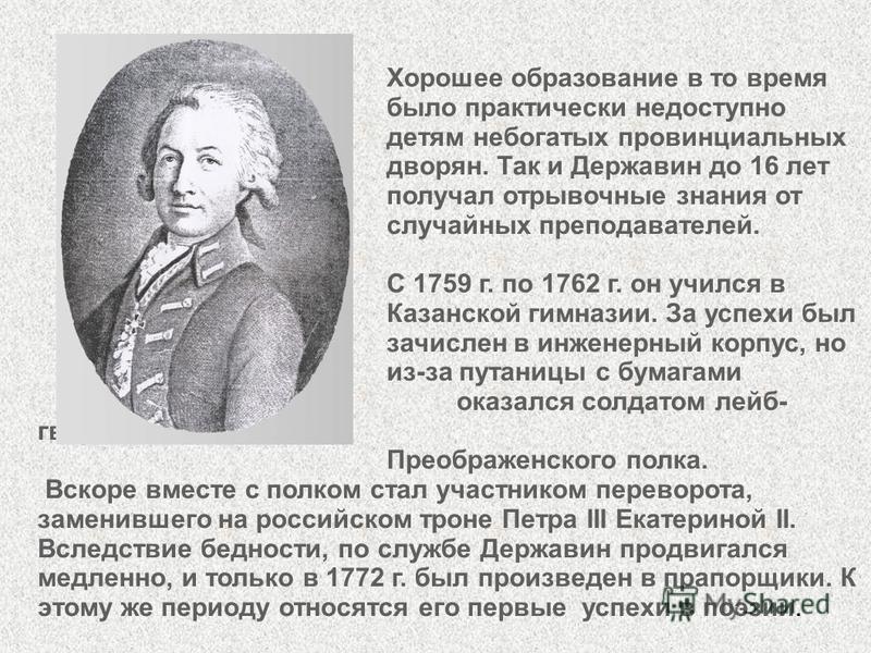 Хорошее образование в то время было практически недоступно детям небогатых провинциальных дворян. Так и Державин до 16 лет получал отрывочные знания от случайных преподавателей. С 1759 г. по 1762 г. он учился в Казанской гимназии. За успехи был зачис
