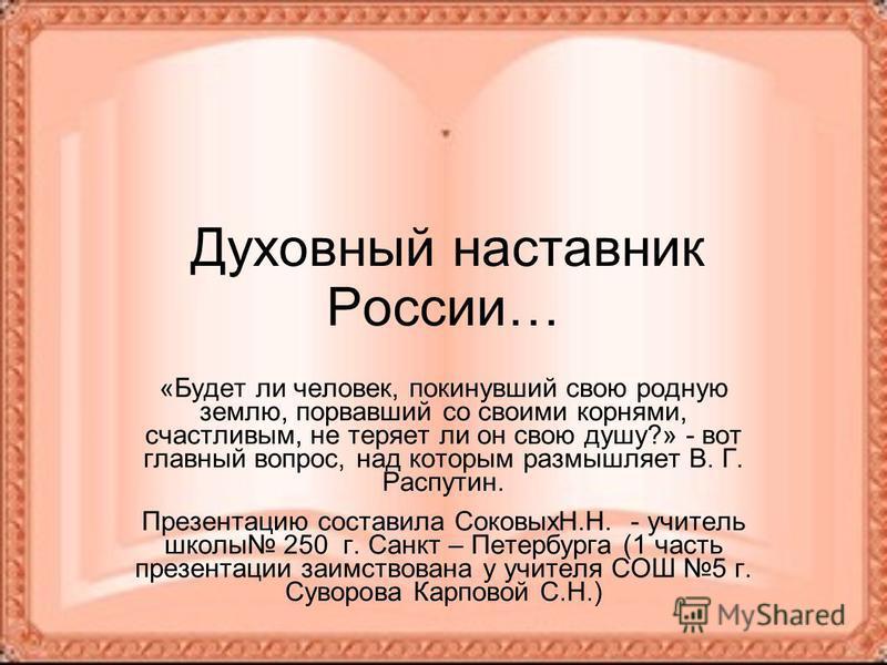 Духовный наставник России… «Будет ли человек, покинувший свою родную землю, порвавший со своими корнями, счастливым, не теряет ли он свою душу?» - вот главный вопрос, над которым размышляет В. Г. Распутин. Презентацию составила СоковыхН.Н. - учитель