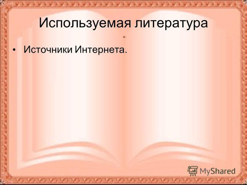 Используемая литература Источники Интернета.
