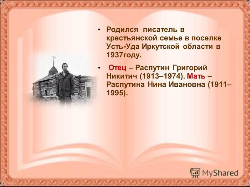 Родился писатель в крестьянской семье в поселке Усть-Уда Иркутской области в 1937 году. Отец – Распутин Григорий Никитич (1913–1974). Мать – Распутина Нина Ивановна (1911– 1995).