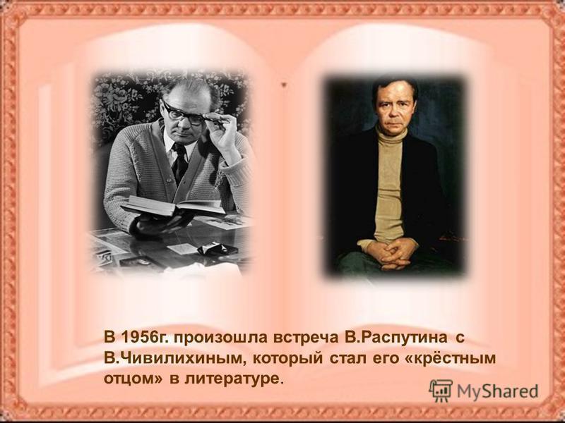 В 1956 г. произошла встреча В.Распутина с В.Чивилихиным, который стал его «крёстным отцом» в литературе.