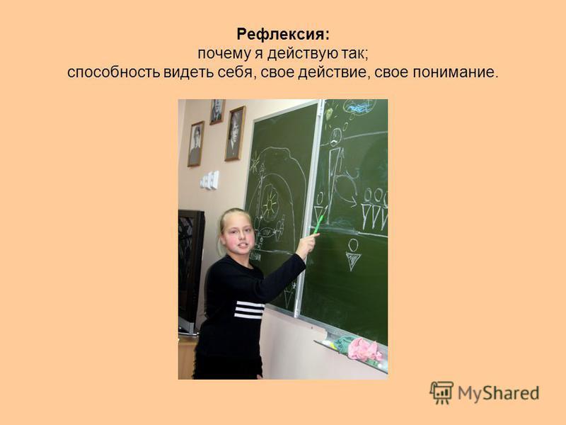 Рефлексия: почему я действую так; способность видеть себя, свое действие, свое понимание.