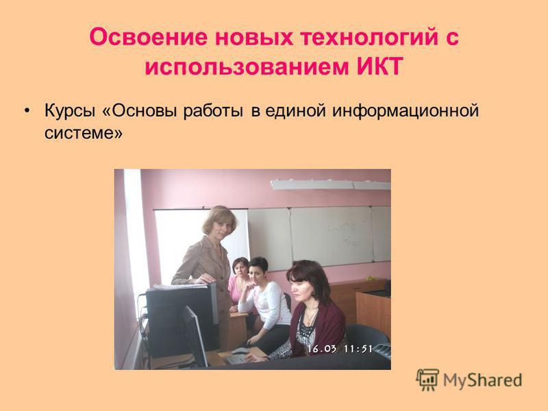 Освоение новых технологий с использованием ИКТ Курсы «Основы работы в единой информационной системе»