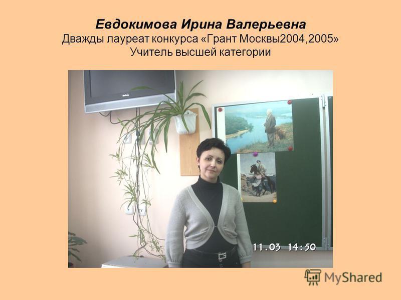 Евдокимова Ирина Валерьевна Дважды лауреат конкурса «Грант Москвы 2004,2005» Учитель высшей категории