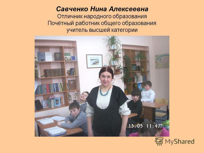 Савченко Нина Алексеевна Отличник народного образования Почётный работник общего образования учитель высшей категории