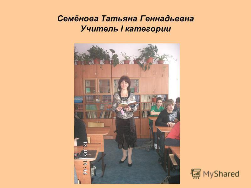 Семёнова Татьяна Геннадьевна Учитель I категории