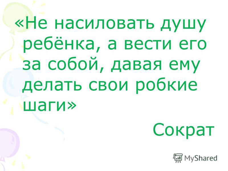 «Не насиловать душу ребёнка, а вести его за собой, давая ему делать свои робкие шаги» Сократ
