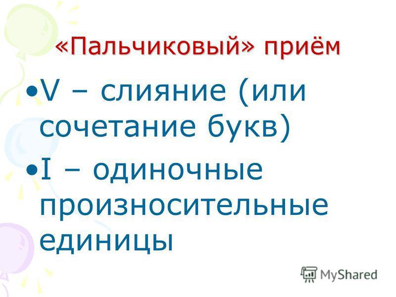 «Пальчиковый» приём V – слияние (или сочетание букв) I – одиночные произносительные единицы
