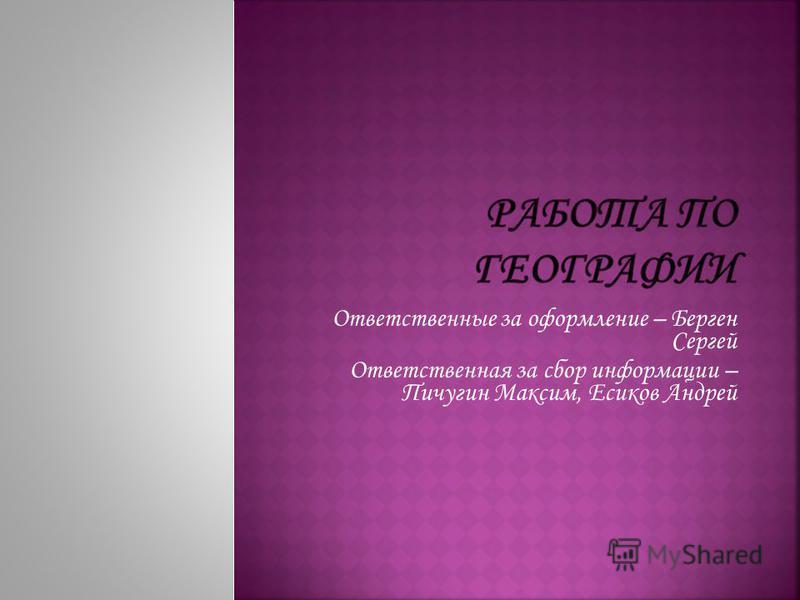 Ответственные за оформление – Берген Сергей Ответственная за сбор информации – Пичугин Максим, Есиков Андрей