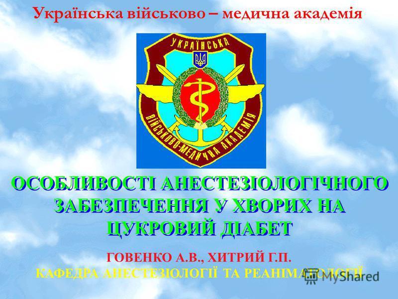 Українська військово – медична академія ОСОБЛИВОСТІ АНЕСТЕЗІОЛОГІЧНОГО ЗАБЕЗПЕЧЕННЯ У ХВОРИХ НА ЦУКРОВИЙ ДІАБЕТ ГОВЕНКО А.В., ХИТРИЙ Г.П. КАФЕДРА АНЕСТЕЗІОЛОГІЇ ТА РЕАНІМАТОЛОГІЇ