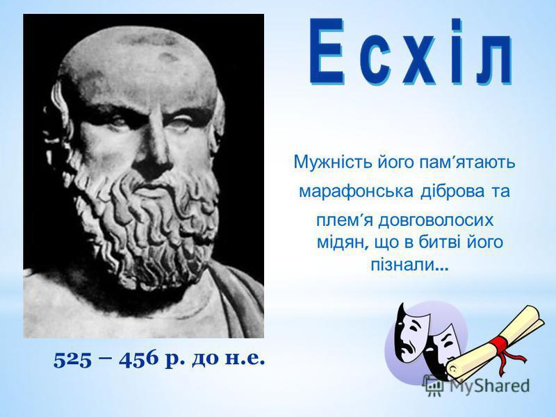 Мужність його пам ятають марафонська діброва та плем я довговолосих мідян, що в битві його пізнали … 525 – 456 р. до н.е.
