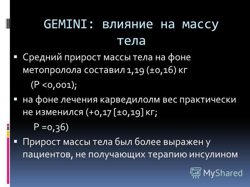 GEMINI: влияние на массу тела Средний прирост массы тела на фоне метопролола составил 1,19 (±0,16) кг (P <0,001); на фоне лечения карведилолм вес практически не изменился (+0,17 [±0,19] кг; P =0,36) Прирост массы тела был более выражен у пациентов, н