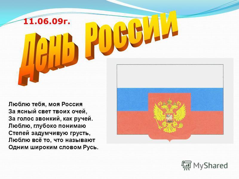 Люблю тебя, моя Россия За ясный свет твоих очей, За голос звонкий, как ручей. Люблю, глубоко понимаю Степей задумчивую грусть, Люблю всё то, что называют Одним широким словом Русь. 11.06.09 г.