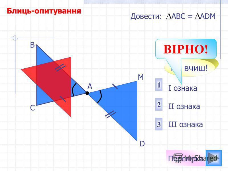 Перевірка I ознака II ознака III ознака 2 1 3 Довести: АВС = АDМ D М А В С Не вчиш! ВІРНО! Блиць-опитування