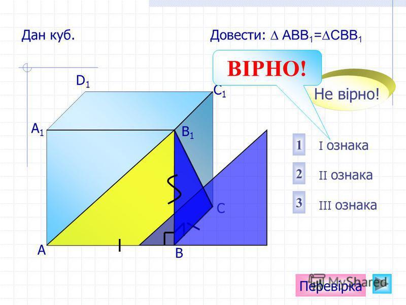 А D1D1 C1C1 B1B1 А1А1 С Перевірка Дан куб. Довести: АВВ 1 =СВВ 1 В I ознака II ознака III ознака 1 2 3 Не вірно! ВІРНО!
