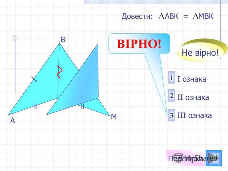 A M K B 1 2 3 I ознака II ознака III ознака Довести: АВК = МBК Не вірно! Перевірка ВІРНО!