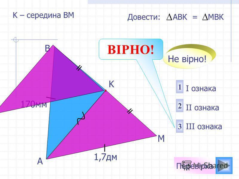 A M K B 1 2 3 I ознака II ознака III ознака Довести: АВК = МBК Не вірно! Перевірка ВІРНО! 170мм 1,7дм K – середина ВМ