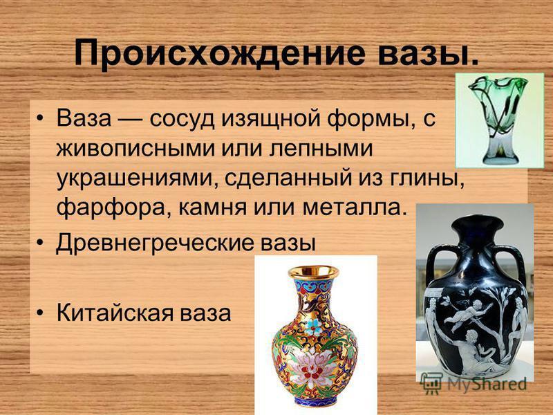 Происхождение вазы. Ваза сосуд изящной формы, с живописными или лепными украшениями, сделанный из глины, фарфора, камня или металла. Древнегреческие вазы Китайская ваза