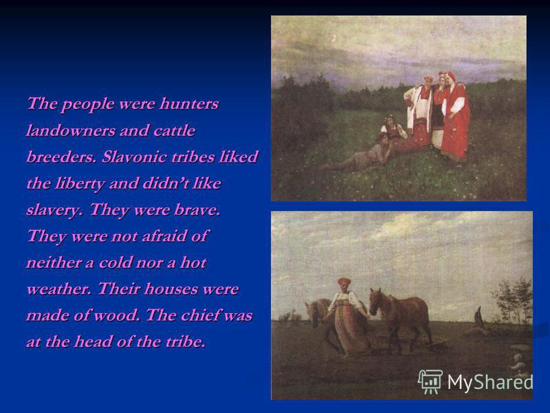 The people were hunters landowners and cattle breeders. Slavonic tribes liked the liberty and didnt like slavery. They were brave. They were not afraid of neither a cold nor a hot weather. Their houses were made of wood. The chief was at the head of