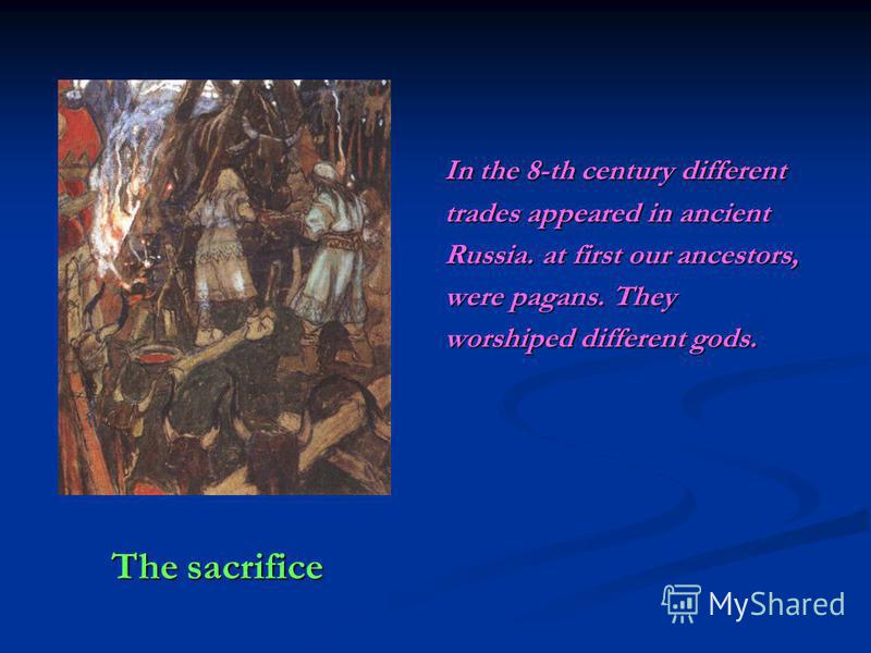 The sacrifice The sacrifice In the 8-th century different trades appeared in ancient Russia. at first our ancestors, were pagans. They worshiped different gods.