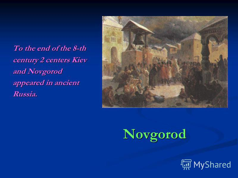 Novgorod To the end of the 8-th century 2 centers Kiev and Novgorod appeared in ancient Russia.
