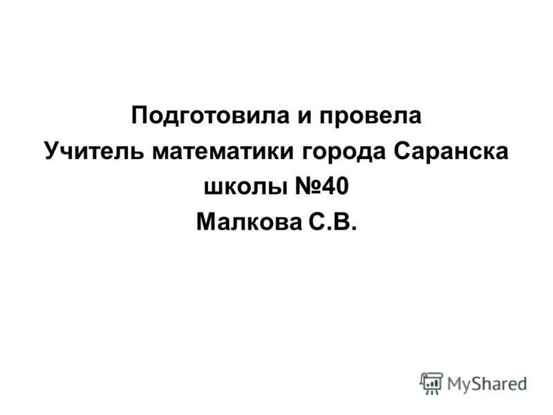 Подготовила и провела Учитель математики города Саранска школы 40 Малкова С.В.