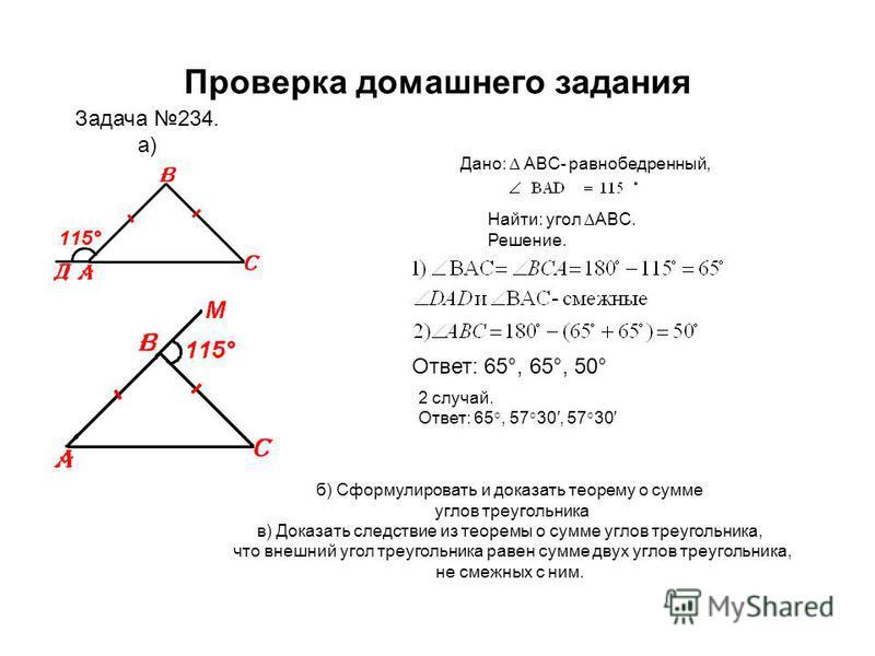 Проверка домашнего задания а) Задача 234. 1 случай. Дано: Дано: ABC- равнобедренный, Найти: угол ABC. Решение. 2 случай. Ответ: 65°, 57°30, 57°30 Задача 234. а) б) Сформулировать и доказать теорему о сумме углов треугольника в) Доказать следствие из